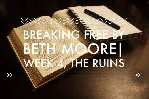 Breaking Free By Beth Moore Week 4 The Ruins